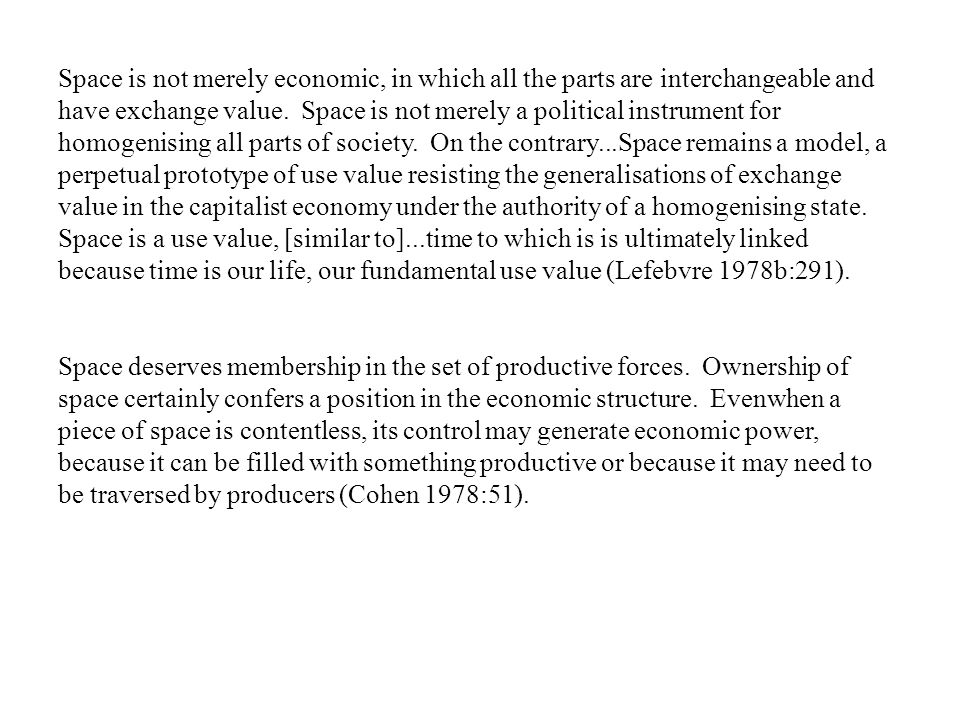Space is not merely economic, in which all the parts are interchangeable and have exchange value. Space is not merely a political instrument for homogenising all parts of society. On the contrary...Space remains a model, a perpetual prototype of use value resisting the generalisations of exchange value in the capitalist economy under the authority of a homogenising state. Space is a use value, [similar to]...time to which is is ultimately linked because time is our life, our fundamental use value (Lefebvre 1978b:291).
